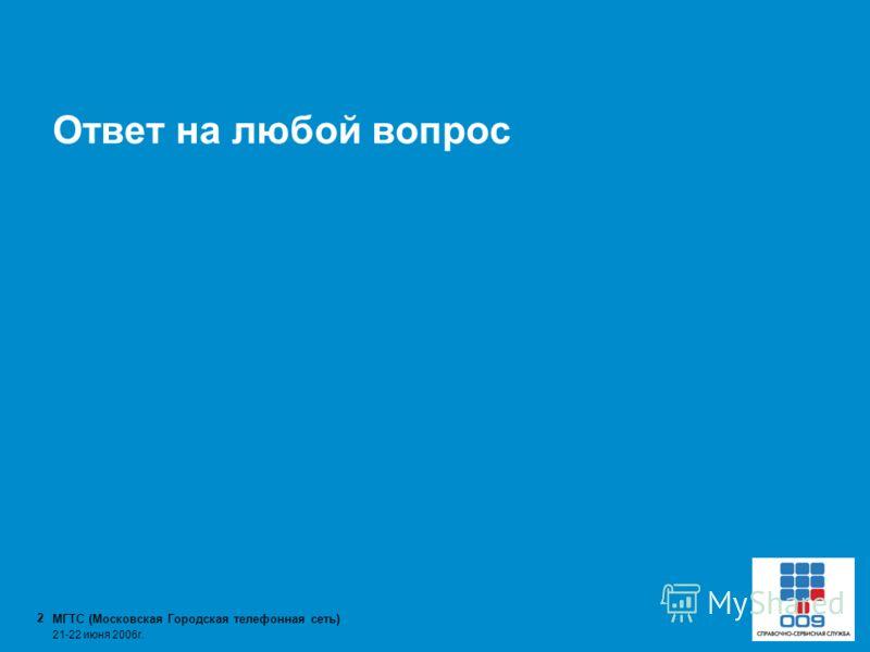 МГТС (Московская Городская телефонная сеть) 2 21-22 июня 2006г. Ответ на любой вопрос