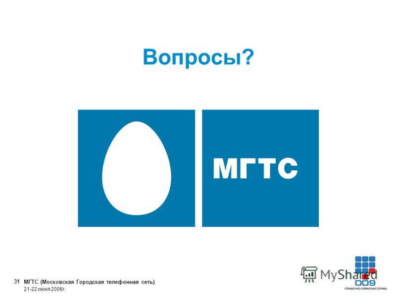 МГТС (Московская Городская телефонная сеть) 31 21-22 июня 2006г. Вопросы?