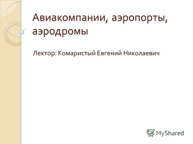 Авиакомпании, аэропорты, аэродромы Лектор : Комаристый Евгений Николаевич