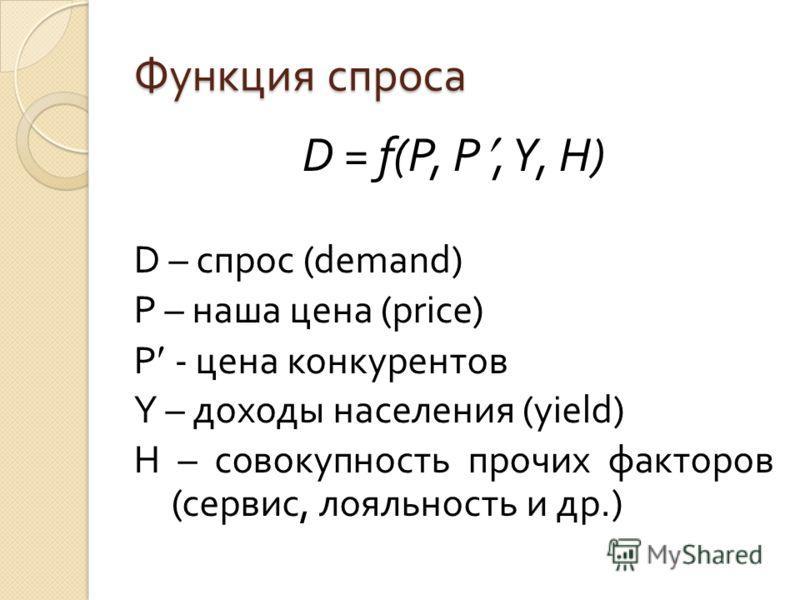 Функция спроса D = f(P, P, Y, H) D – спрос (demand) P – наша цена (price) P - цена конкурентов Y – доходы населения (yield) H – совокупность прочих факторов (сервис, лояльность и др.)