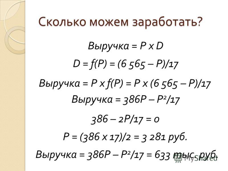Сколько можем заработать ? Выручка = P х D D = f(P) = (6 565 – P)/17 Выручка = P х f(P) = P x (6 565 – P)/17 Выручка = 386P – P 2 /17 386 – 2P/17 = 0 P = (386 x 17)/2 = 3 281 руб. Выручка = 386P – P 2 /17 = 633 тыс. руб.
