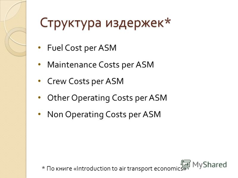 Структура издержек * Fuel Cost per ASM Maintenance Сosts per ASM Crew Costs per ASM Other Operating Costs per ASM Non Operating Costs per ASM * По книге «Introduction to air transport economics»