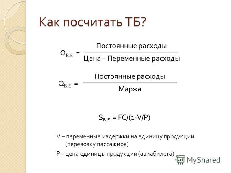 Как посчитать ТБ ? Q B.Е. = Постоянные расходы Цена – Переменные расходы Q B.Е. = Постоянные расходы Маржа S B.E. = FC/(1-V/P) V – переменные издержки на единицу продукции (перевозку пассажира) P – цена единицы продукции (авиабилета)