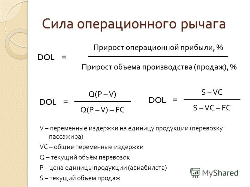 Сила операционного рычага Прирост операционной прибыли, % Прирост объема производства ( продаж ), % DOL = Q(P – V) Q(P – V) – FC DOL = S – VC S – VC – FC V – переменные издержки на единицу продукции (перевозку пассажира) VC – общие переменные издержк