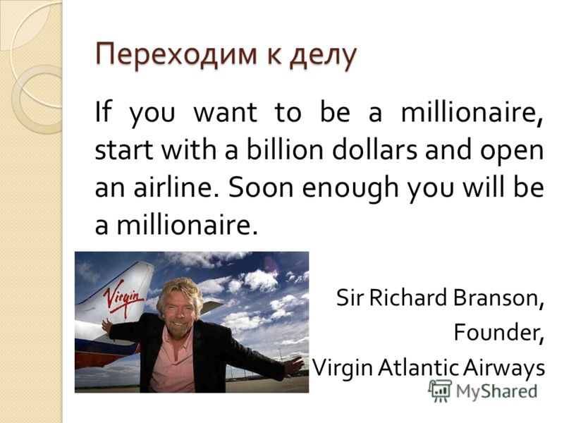 Переходим к делу If you want to be a millionaire, start with a billion dollars and open an airline. Soon enough you will be a millionaire. Sir Richard Branson, Founder, Virgin Atlantic Airways