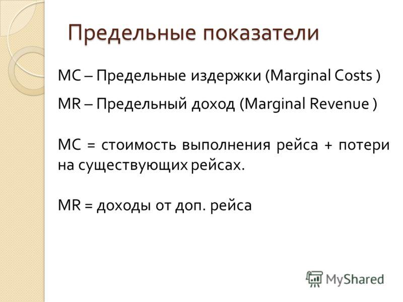 Предельные показатели MC – Предельные издержки (Marginal Costs ) MR – Предельный доход (Marginal Revenue ) MC = стоимость выполнения рейса + потери на существующих рейсах. MR = доходы от доп. рейса