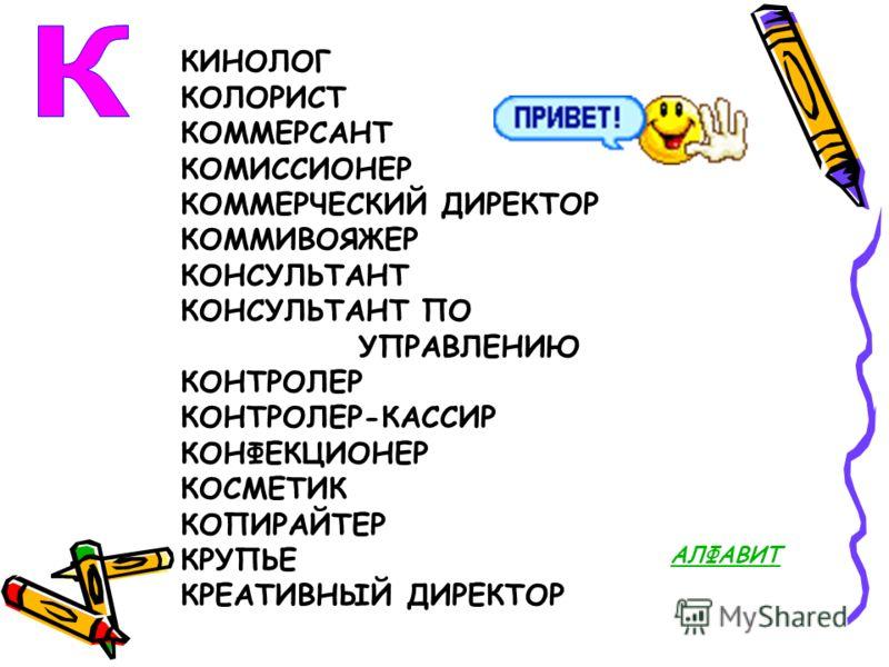 КИНОЛОГ КОЛОРИСТ КОММЕРСАНТ КОМИССИОНЕР КОММЕРЧЕСКИЙ ДИРЕКТОР КОММИВОЯЖЕР КОНСУЛЬТАНТ КОНСУЛЬТАНТ ПО УПРАВЛЕНИЮ КОНТРОЛЕР КОНТРОЛЕР-КАССИР КОНФЕКЦИОНЕР КОСМЕТИК КОПИРАЙТЕР КРУПЬЕ КРЕАТИВНЫЙ ДИРЕКТОР АЛФАВИТ