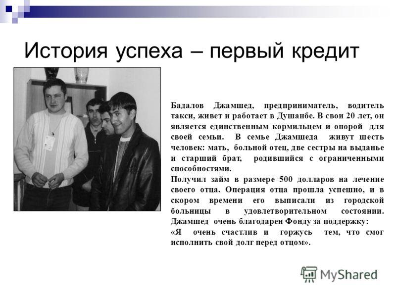 История успеха – первый кредит Бадалов Джамшед, предприниматель, водитель такси, живет и работает в Душанбе. В свои 20 лет, он является единственным кормильцем и опорой для своей семьи. В семье Джамшеда живут шесть человек: мать, больной отец, две се