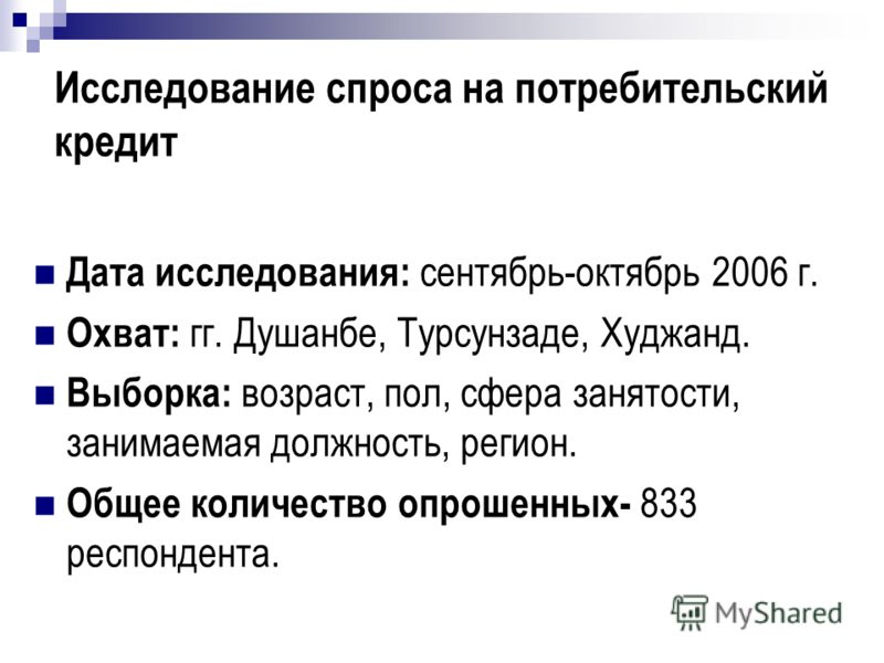 Исследование спроса на потребительский кредит Дата исследования: сентябрь-октябрь 2006 г. Охват: гг. Душанбе, Турсунзаде, Худжанд. Выборка: возраст, пол, сфера занятости, занимаемая должность, регион. Общее количество опрошенных- 833 респондента.