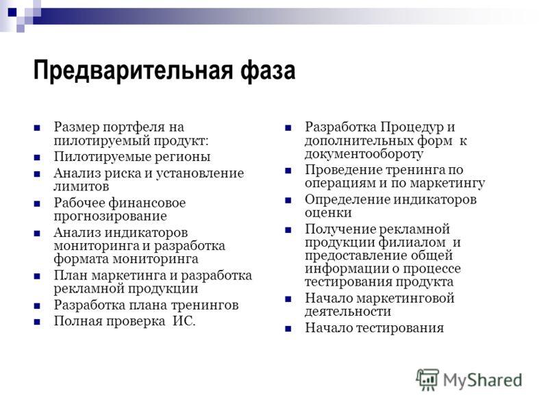 Предварительная фаза Размер портфеля на пилотируемый продукт: Пилотируемые регионы Анализ риска и установление лимитов Рабочее финансовое прогнозирование Анализ индикаторов мониторинга и разработка формата мониторинга План маркетинга и разработка рек