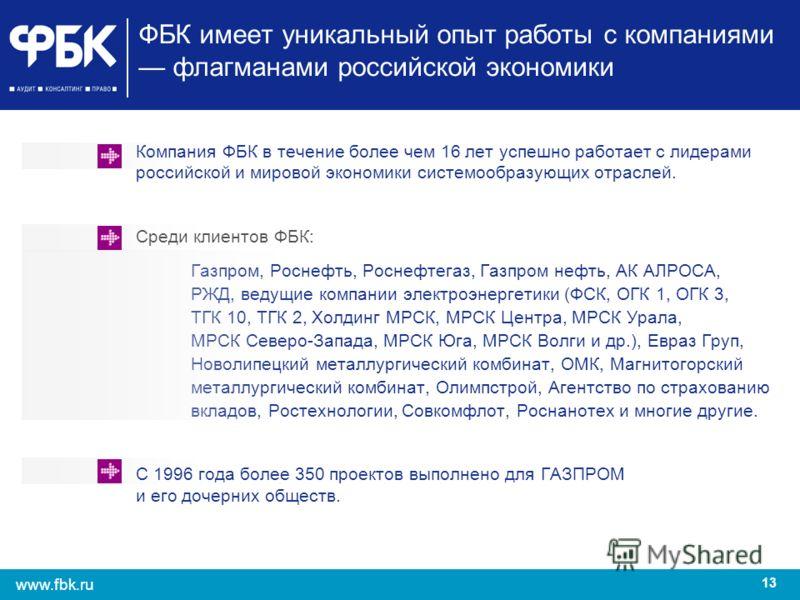 13 www.fbk.ru ФБК имеет уникальный опыт работы с компаниями флагманами российской экономики Компания ФБК в течение более чем 16 лет успешно работает с лидерами российской и мировой экономики системообразующих отраслей. Среди клиентов ФБК: Газпром, Ро