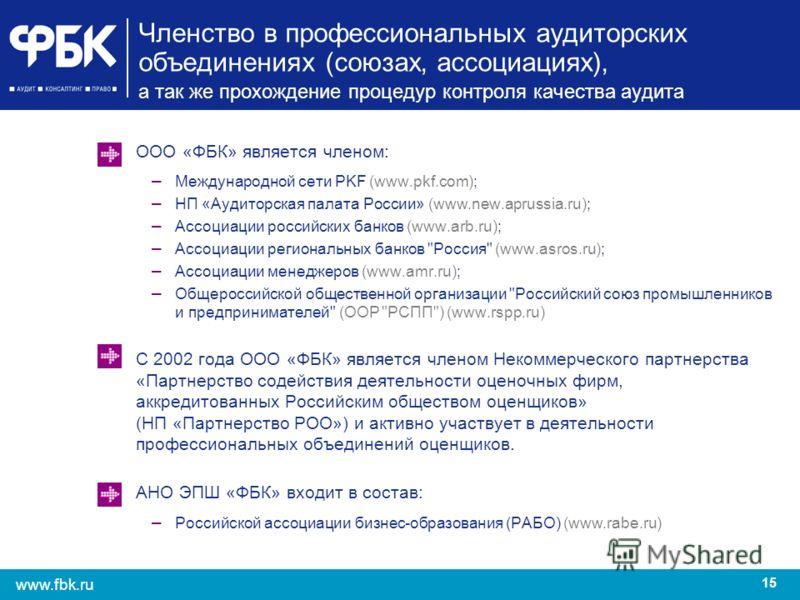 15 www.fbk.ru Членство в профессиональных аудиторских объединениях (союзах, ассоциациях), а так же прохождение процедур контроля качества аудита ООО «ФБК» является членом: – Международной сети PKF (www.pkf.com); – НП «Аудиторская палата России» (www.