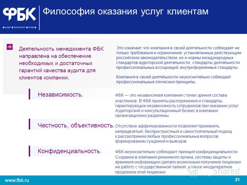 21 www.fbk.ru Философия оказания услуг клиентам Независимость. ФБК это независимая компания с точки зрения состава участников. В ФБК приняты распоряжения и стандарты, гарантирующие независимость сотрудников при оказании услуг. Аудиторский и консульта