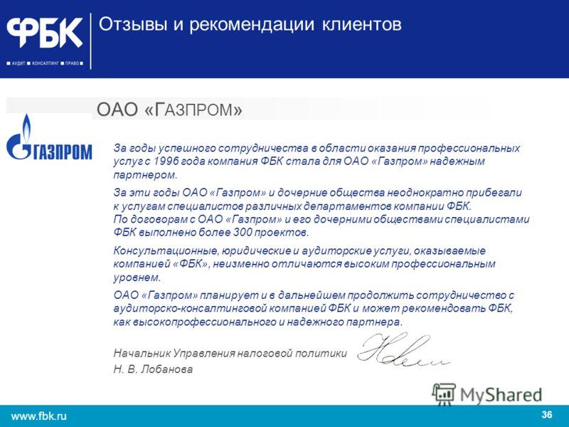 36 www.fbk.ru Отзывы и рекомендации клиентов ОАО «Г АЗПРОМ » За годы успешного сотрудничества в области оказания профессиональных услуг с 1996 года компания ФБК стала для ОАО «Газпром» надежным партнером. За эти годы ОАО «Газпром» и дочерние общества