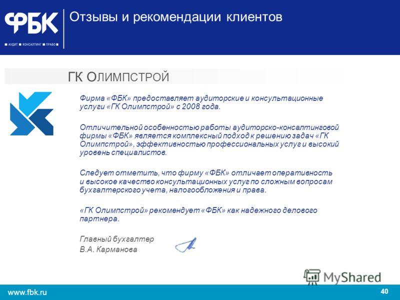 40 www.fbk.ru ГК О ЛИМПСТРОЙ Фирма «ФБК» предоставляет аудиторские и консультационные услуги «ГК Олимпстрой» с 2008 года. Отличительной особенностью работы аудиторско-консалтинговой фирмы «ФБК» является комплексный подход к решению задач «ГК Олимпстр