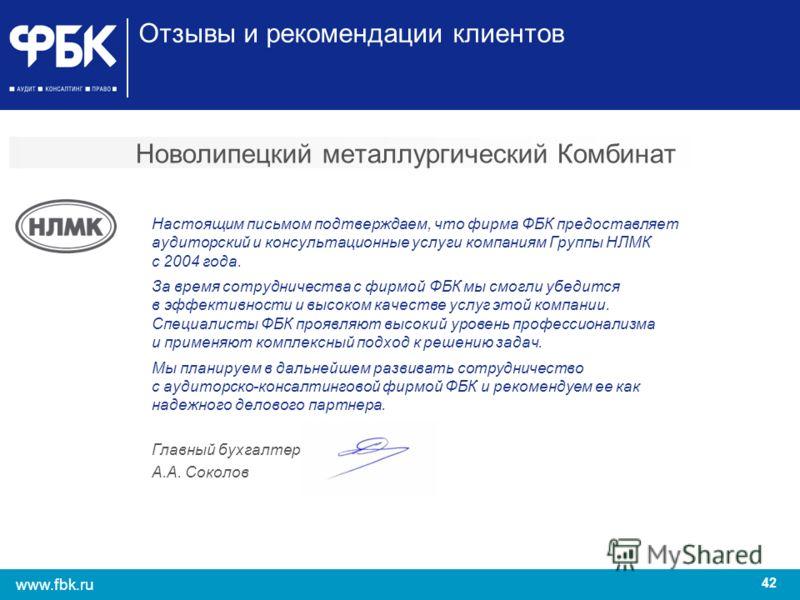 42 www.fbk.ru Новолипецкий металлургический Комбинат Настоящим письмом подтверждаем, что фирма ФБК предоставляет аудиторский и консультационные услуги компаниям Группы НЛМК с 2004 года. За время сотрудничества с фирмой ФБК мы смогли убедится в эффект