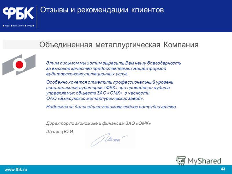43 www.fbk.ru Объединенная металлургическая Компания Этим письмом мы хотим выразить Вам нашу благодарность за высокое качество предоставляемых Вашей фирмой аудиторско-консультационных услуг. Особенно хочется отметить профессиональный уровень специали