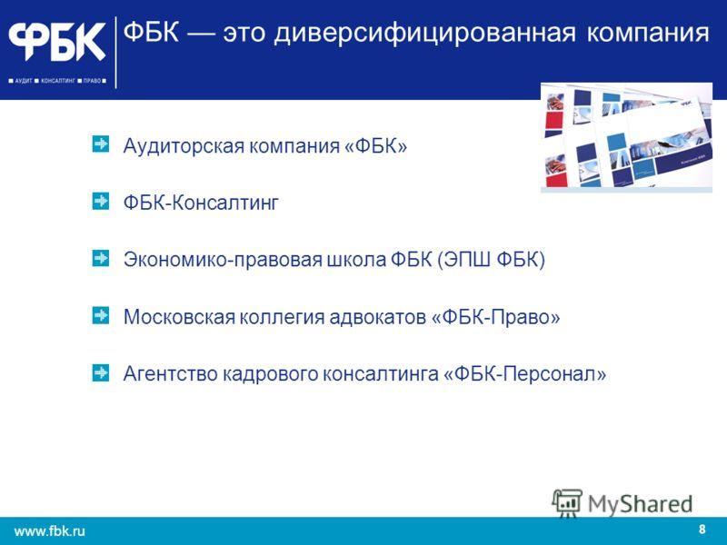 8 www.fbk.ru ФБК это диверсифицированная компания Аудиторская компания «ФБК» ФБК-Консалтинг Экономико-правовая школа ФБК (ЭПШ ФБК) Московская коллегия адвокатов «ФБК-Право» Агентство кадрового консалтинга «ФБК-Персонал»