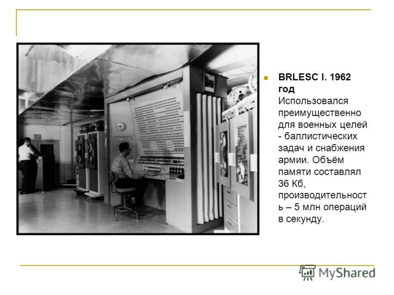 BRLESC I. 1962 год Использовался преимущественно для военных целей - баллистических задач и снабжения армии. Объём памяти составлял 36 Кб, производительност ь – 5 млн операций в секунду.