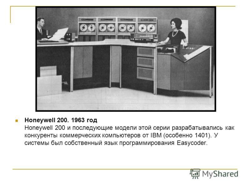 Honeywell 200. 1963 год Honeywell 200 и последующие модели этой серии разрабатывались как конкуренты коммерческих компьютеров от IBM (особенно 1401). У системы был собственный язык программирования Easycoder.