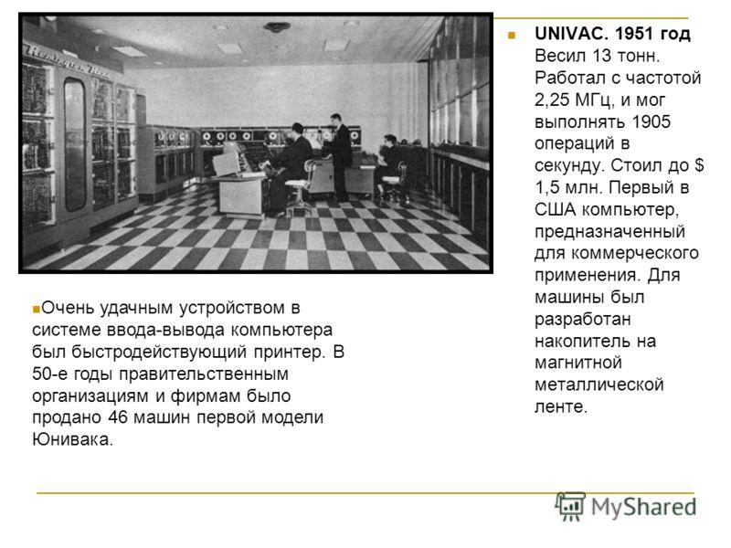 UNIVAC. 1951 год Весил 13 тонн. Работал с частотой 2,25 МГц, и мог выполнять 1905 операций в секунду. Стоил до $ 1,5 млн. Первый в США компьютер, предназначенный для коммерческого применения. Для машины был разработан накопитель на магнитной металлич