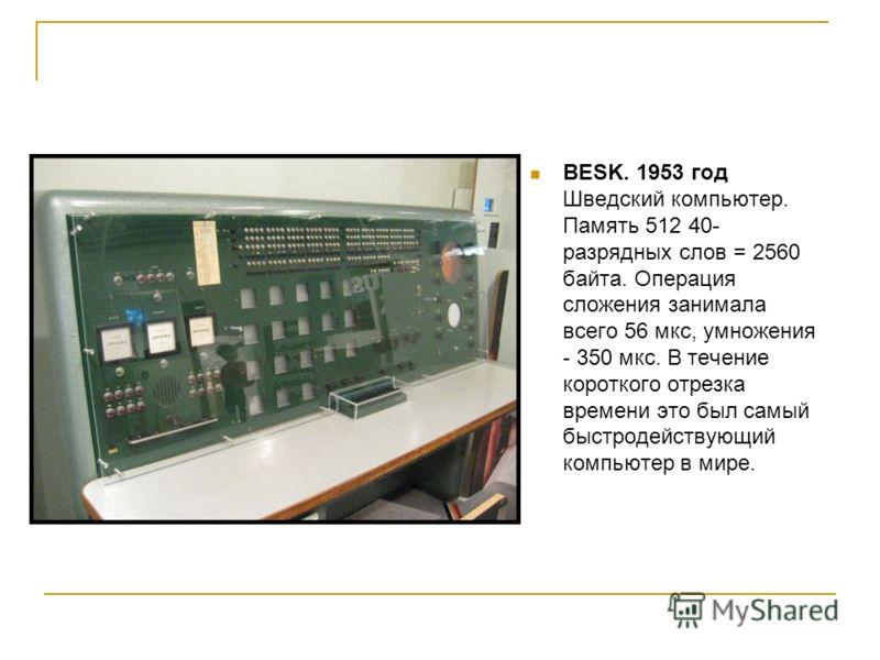 BESK. 1953 год Шведский компьютер. Память 512 40- разрядных слов = 2560 байта. Операция сложения занимала всего 56 мкс, умножения - 350 мкс. В течение короткого отрезка времени это был самый быстродействующий компьютер в мире.