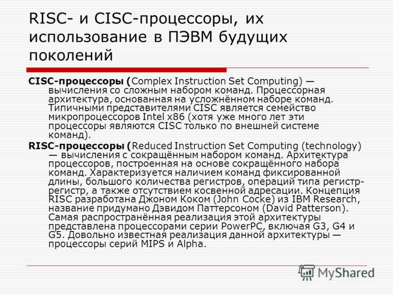 RISC- и CISC-процессоры, их использование в ПЭВМ будущих поколений CISC-процессоры (Complex Instruction Set Computing) вычисления со сложным набором команд. Процессорная архитектура, основанная на усложнённом наборе команд. Типичными представителями