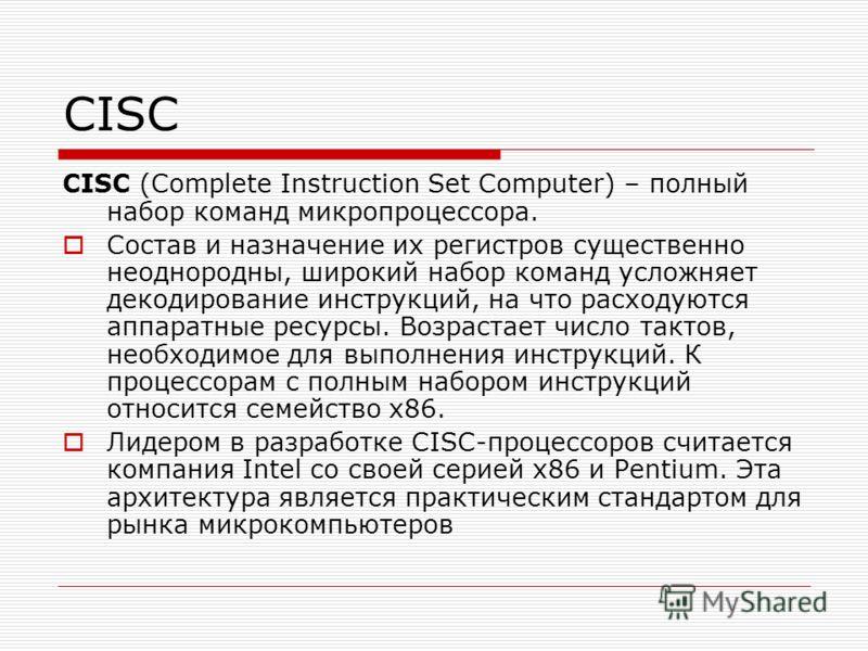 CISC CISC (Complete Instruction Set Computer) – полный набор команд микропроцессора. Состав и назначение их регистров существенно неоднородны, широкий набор команд усложняет декодирование инструкций, на что расходуются аппаратные ресурсы. Возрастает