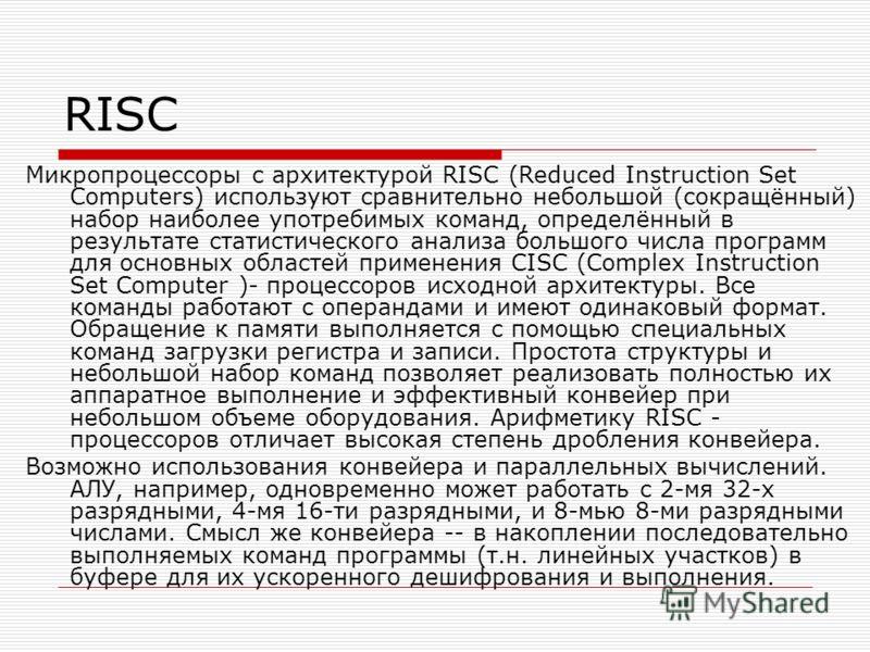 RISC Микропроцессоры с архитектурой RISC (Reduced Instruction Set Computers) используют сравнительно небольшой (сокращённый) набор наиболее употребимых команд, определённый в результате статистического анализа большого числа программ для основных обл
