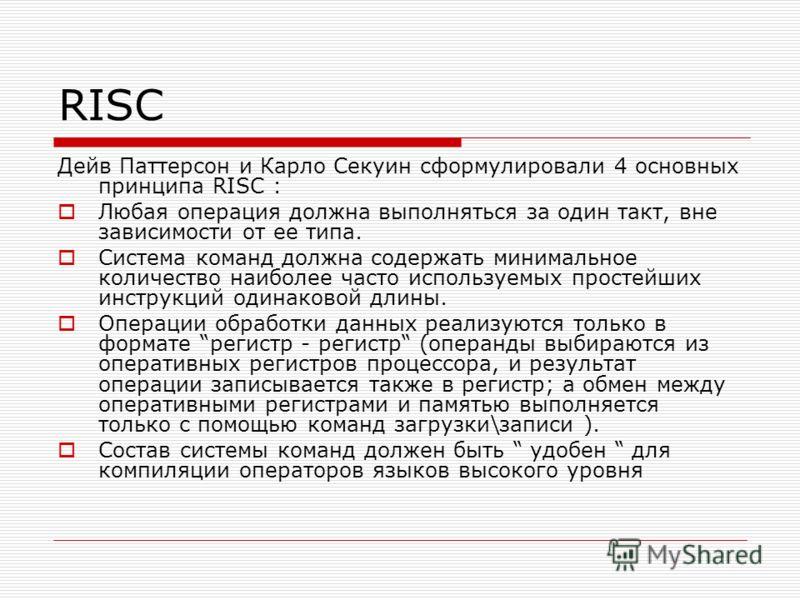 RISC Дейв Паттерсон и Карло Секуин сформулировали 4 основных принципа RISC : Любая операция должна выполняться за один такт, вне зависимости от ее типа. Система команд должна содержать минимальное количество наиболее часто используемых простейших инс