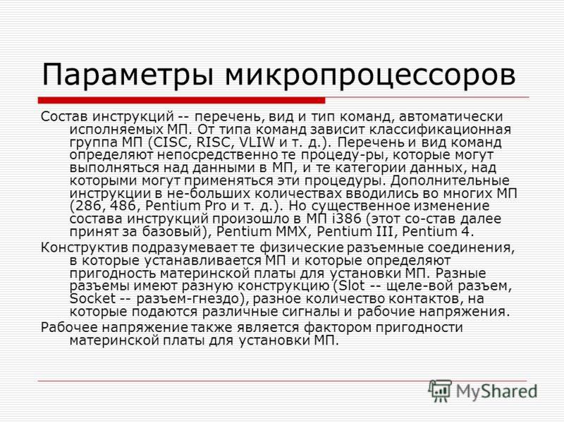 Параметры микропроцессоров Состав инструкций -- перечень, вид и тип команд, автоматически исполняемых МП. От типа команд зависит классификационная группа МП (CISC, RISC, VLIW и т. д.). Перечень и вид команд определяют непосредственно те процеду-ры, к
