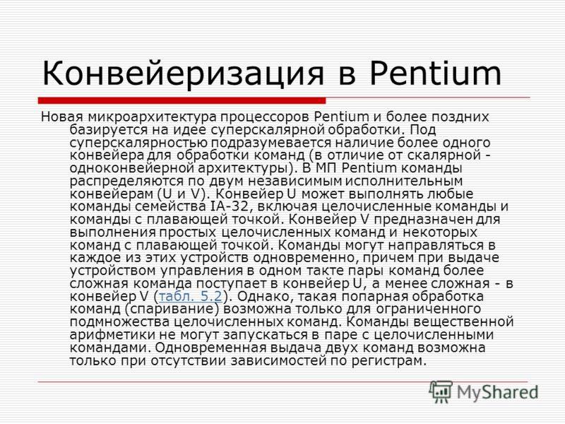 Конвейеризация в Pentium Новая микроархитектура процессоров Pentium и более поздних базируется на идее суперскалярной обработки. Под суперскалярностью подразумевается наличие более одного конвейера для обработки команд (в отличие от скалярной - однок