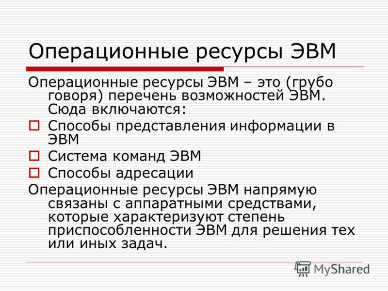 Операционные ресурсы ЭВМ Операционные ресурсы ЭВМ – это (грубо говоря) перечень возможностей ЭВМ. Сюда включаются: Способы представления информации в ЭВМ Система команд ЭВМ Способы адресации Операционные ресурсы ЭВМ напрямую связаны с аппаратными сре