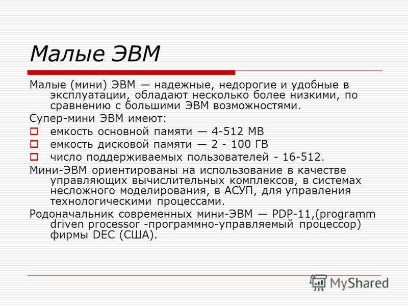 Малые ЭВМ Малые (мини) ЭВМ надежные, недорогие и удобные в эксплуатации, обладают несколько более низкими, по сравнению с большими ЭВМ возможностями. Супер-мини ЭВМ имеют: емкость основной памяти 4-512 МВ емкость дисковой памяти 2 - 100 ГВ число подд
