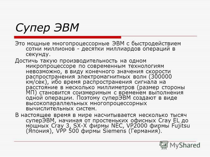 Супер ЭВМ Это мощные многопроцессорные ЭВМ с быстродействием сотни миллионов - десятки миллиардов операций в секунду. Достичь такую производительность на одном микропроцессоре по современным технологиям невозможно, в виду конечного значения скорости