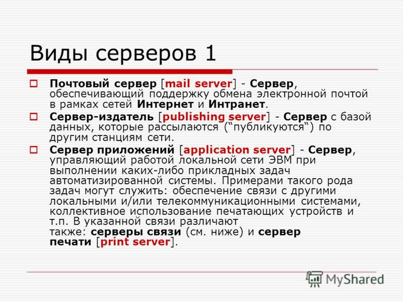 Виды серверов 1 Почтовый сервер [mail server] - Сервер, обеспечивающий поддержку обмена электронной почтой в рамках сетей Интернет и Интранет. Сервер-издатель [publishing server] - Сервер с базой данных, которые рассылаются (публикуются) по другим ст