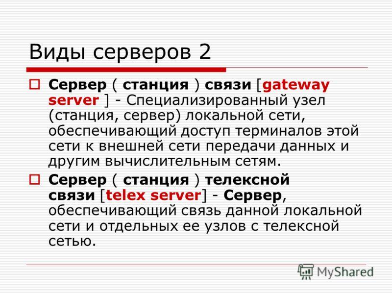 Виды серверов 2 Сервер ( станция ) связи [gateway server ] - Специализированный узел (станция, сервер) локальной сети, обеспечивающий доступ терминалов этой сети к внешней сети передачи данных и другим вычислительным сетям. Сервер ( станция ) телексн