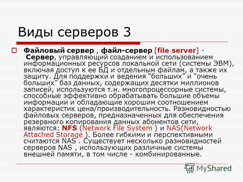 Виды серверов 3 Файловый сервер, файл-сервер [file server] - Сервер, управляющий созданием и использованием информационных ресурсов локальной сети (системы ЭВМ), включая доступ к ее БД и отдельным файлам, а также их защиту. Для поддержки и ведения бо