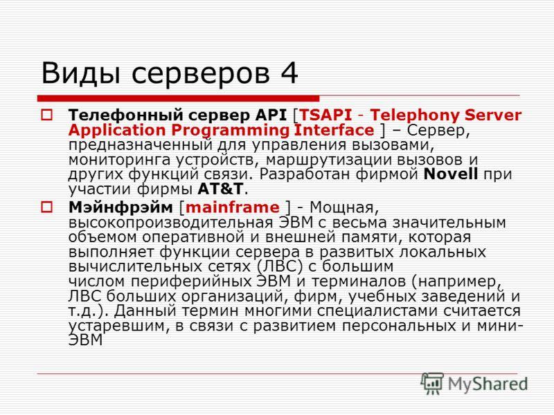 Виды серверов 4 Телефонный сервер API [TSAPI - Telephony Server Application Programming Interface ] – Сервер, предназначенный для управления вызовами, мониторинга устройств, маршрутизации вызовов и других функций связи. Разработан фирмой Novell при у