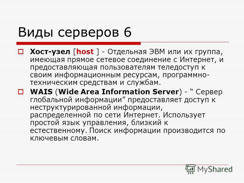 Виды серверов 6 Хост-узел [host ] - Отдельная ЭВМ или их группа, имеющая прямое сетевое соединение с Интернет, и предоставляющая пользователям теледоступ к своим информационным ресурсам, программно- техническим средствам и службам. WAIS (Wide Area In