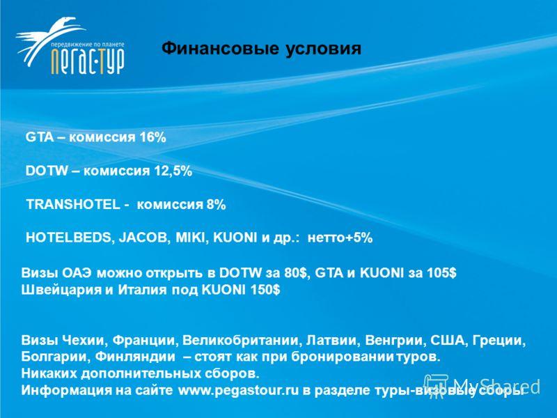 Финансовые условия GTA – комиссия 16% DOTW – комиссия 12,5% TRANSHOTEL - комиссия 8% HOTELBEDS, JACOB, MIKI, KUONI и др.: нетто+5% Визы ОАЭ можно открыть в DOTW за 80$, GTA и KUONI за 105$ Швейцария и Италия под KUONI 150$ Визы Чехии, Франции, Велико