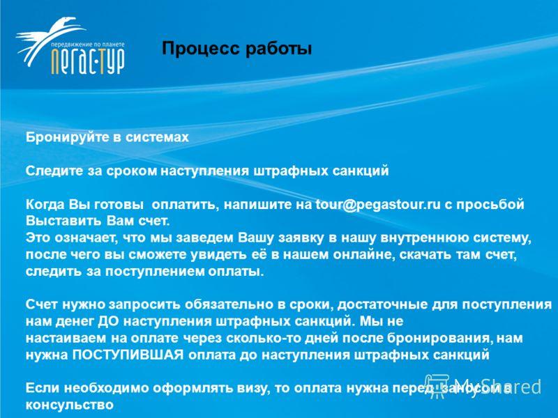 Процесс работы Бронируйте в системах Следите за сроком наступления штрафных санкций Когда Вы готовы оплатить, напишите на tour@pegastour.ru с просьбой Выставить Вам счет. Это означает, что мы заведем Вашу заявку в нашу внутреннюю систему, после чего
