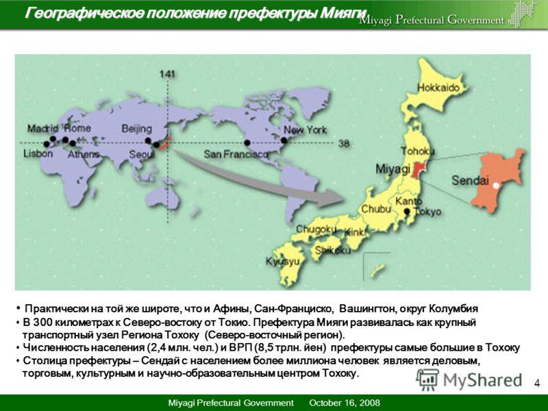 4 location Географическое положение префектуры МиягиГеографическое положение префектуры Мияги Практически на той же широте, что и Афины, Сан-Франциско, Вашингтон, округ Колумбия В 300 километрах к Северо-востоку от Токио. Префектура Мияги развивалась