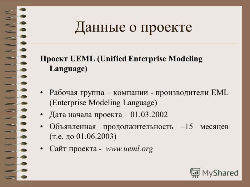 Данные о проекте Проект UEML (Unified Enterprise Modeling Language) Рабочая группа – компании - производители EML (Enterprise Modeling Language) Дата начала проекта – 01.03.2002 Объявленная продолжительность –15 месяцев (т.е. до 01.06.2003) Сайт прое