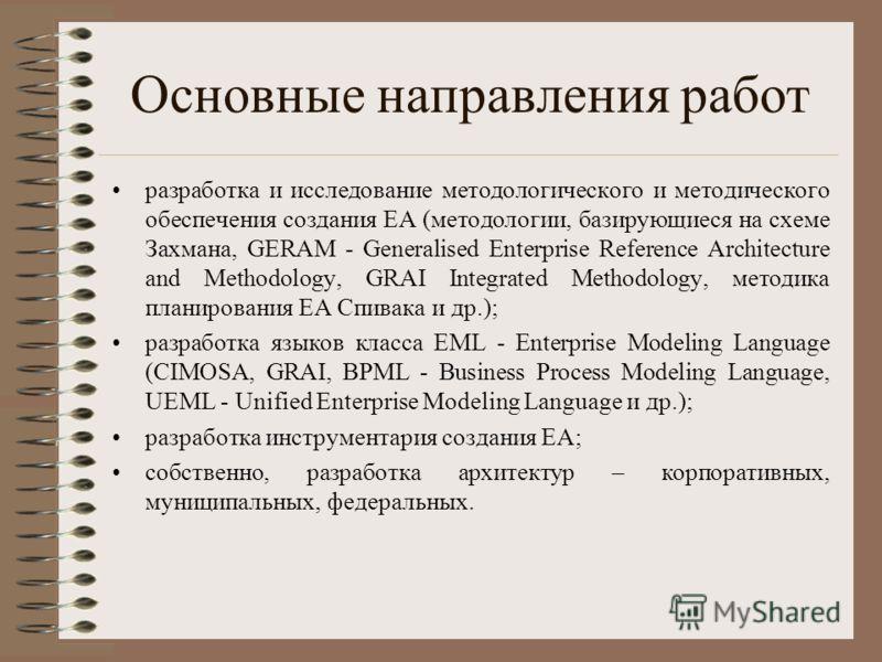 Основные направления работ разработка и исследование методологического и методического обеспечения создания ЕА (методологии, базирующиеся на схеме Захмана, GERAM - Generalised Enterprise Reference Architecture and Methodology, GRAI Integrated Methodo