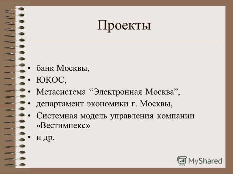 Проекты банк Москвы, ЮКОС, Метасистема Электронная Москва, департамент экономики г. Москвы, Системная модель управления компании «Вестимпекс» и др.