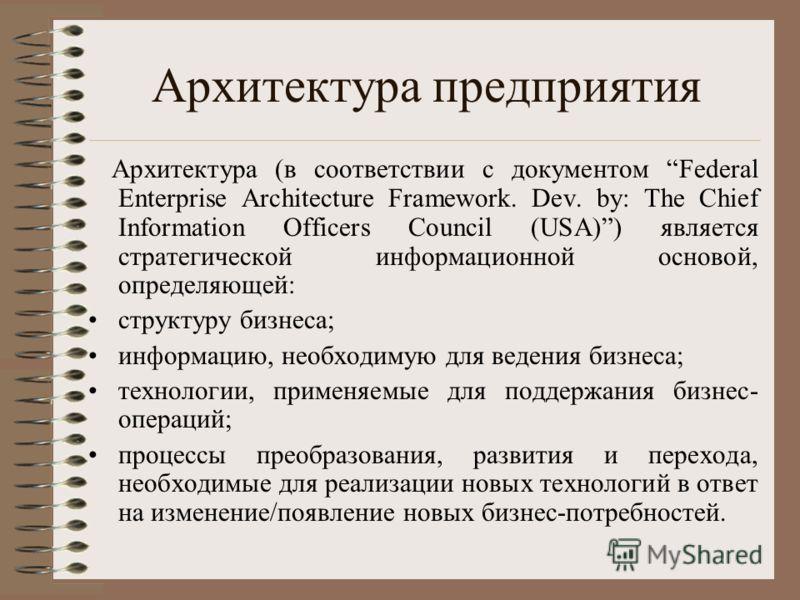 Архитектура предприятия Архитектура (в соответствии с документом Federal Enterprise Architecture Framework. Dev. by: The Chief Information Officers Council (USA)) является стратегической информационной основой, определяющей: структуру бизнеса; информ