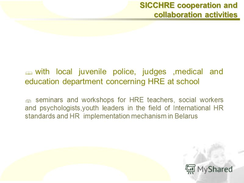 with local juvenile police, judges,medical and education department concerning HRE at school seminars and workshops for HRE teachers, social workers and psychologists,youth leaders in the field of International HR standards and HR implementation mech