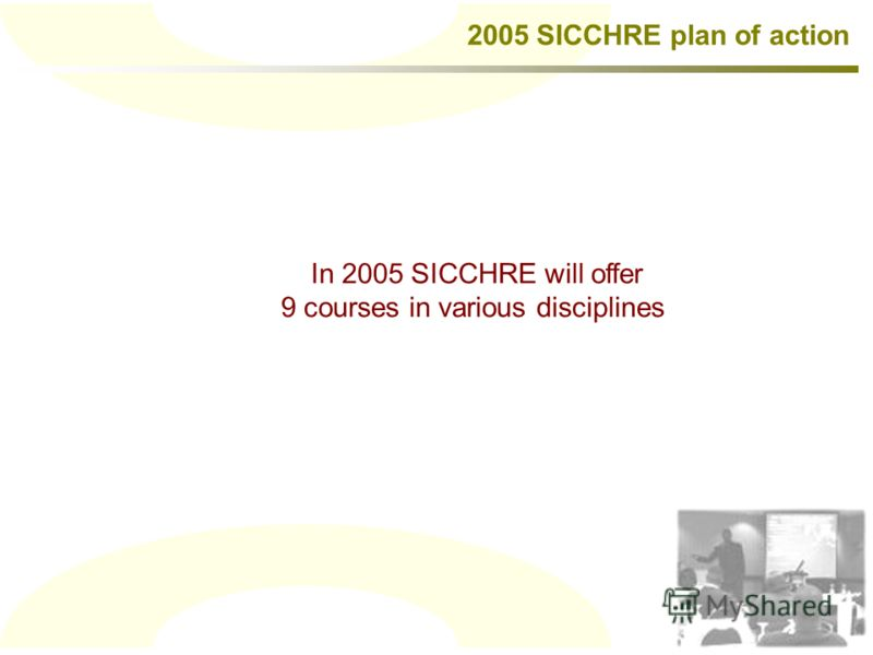 In 2005 SICCHRE will offer 9 courses in various disciplines 2005 SICCHRE plan of action