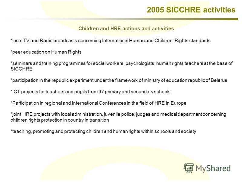 2005 SICCHRE activities *local TV and Radio broadcasts concerning International Human and Children Rights standards *peer education on Human Rights *seminars and training programmes for social workers, psychologists, human rights teachers at the base